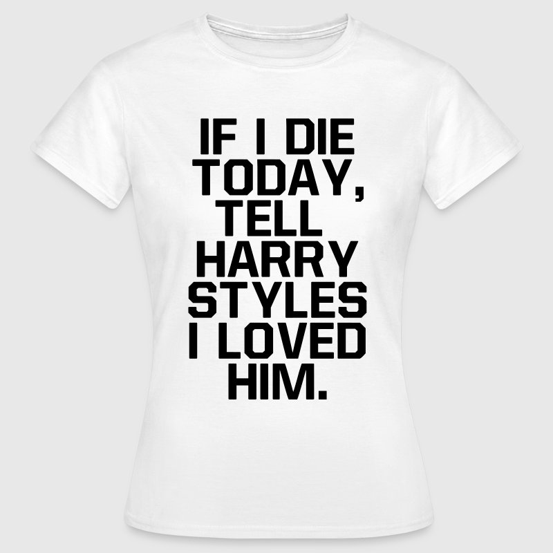 If I die today, tell  I loved him T-Shirts - Women's T-Shirt