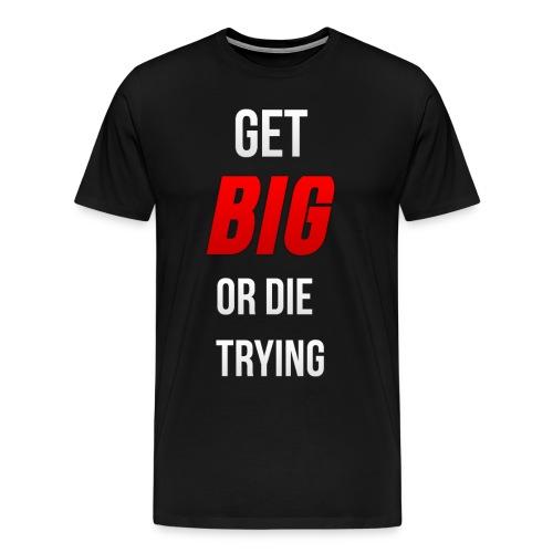 Get Big or Die Trying Tee - Men's Premium T-Shirt