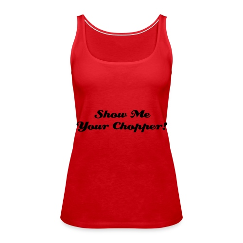 Show me Your Chopper - Women's Premium Tank Top