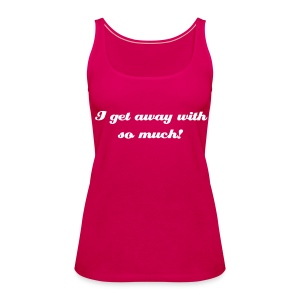 I get away with so much! Vest top - Pink - Women's Premium Tank Top