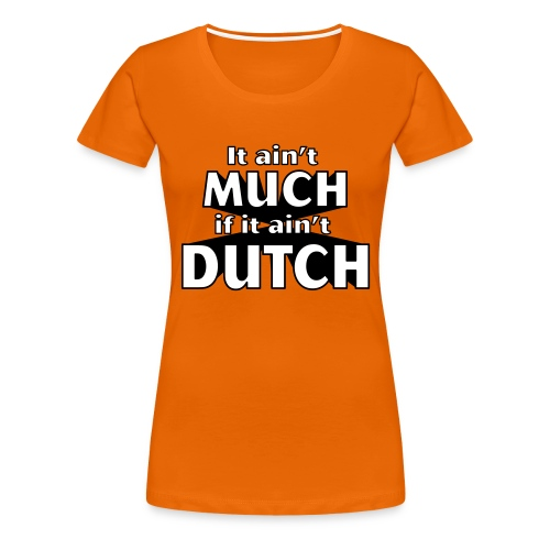 It ain't much, if it ain't dutch - Vrouwen Premium T-shirt