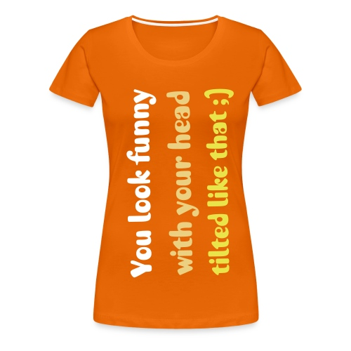 You look funny with your head tilted like that - Women's Premium T-Shirt