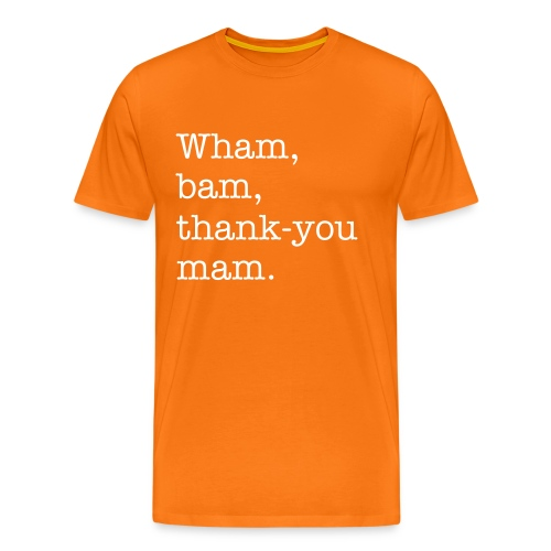 Wham, bam, thank-you mam. (Probably the wrong spelling) - Men's Premium T-Shirt