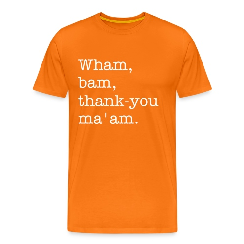 Wham, bam, thank-you ma'am. (Probably the right spelling) - Men's Premium T-Shirt
