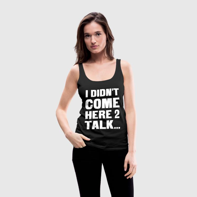 I didn't come here to talk... Tops - Women's Premium Tank Top
