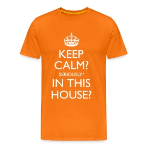 Men's Keep Calm? Seriously? In This House? Classic T-Shirt - Men's Premium T-Shirt