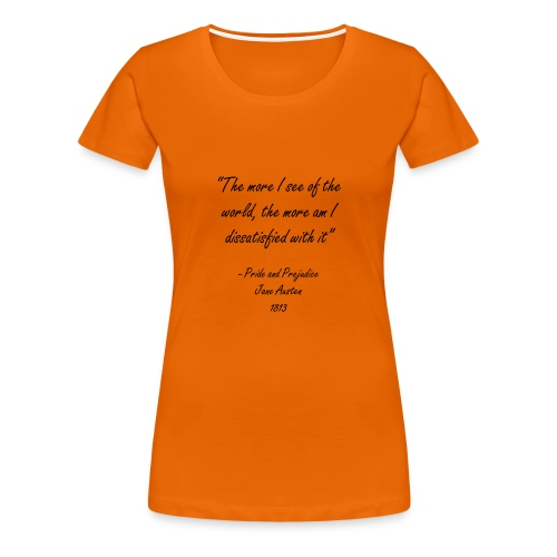 The more I see of the world, the more am I dissatisfied with it Womens Jane Austen Quote T-Shirt - Women's Premium T-Shirt