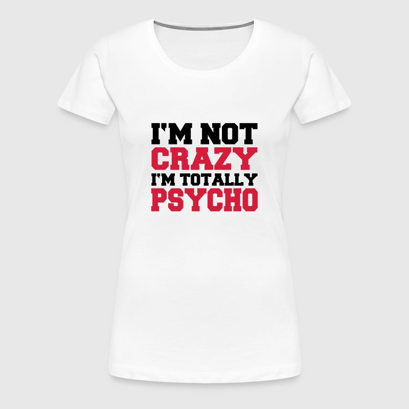 I 39 M Not Crazy I 39 M Totally Psycho T Shirt Spreadshirt