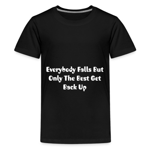 Everybody Falls But Only The Best Get Back Up - Teenage Premium T-Shirt