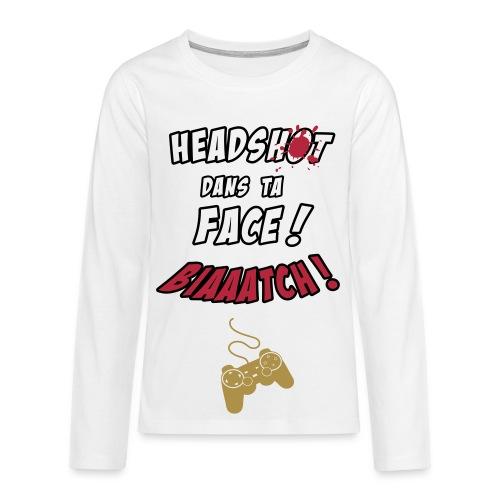 Tee-Shirt Manche Longue HEADSHOT DANS TA FACE BIAAATCH ! - T-shirt manches longues Premium Ado