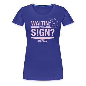 Waiting for a sign. Here i am :) - Frauen Premium T-Shirt