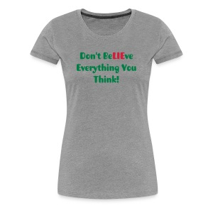 T-shirt - Don't BeLIEve Everything You Think - Women's Premium T-Shirt