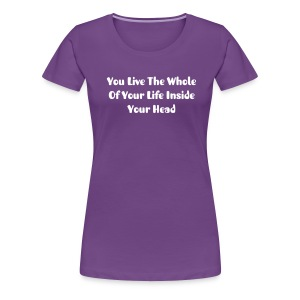 T-Shirt  - You Live The Whole Of Your Life Inside Your Head  - Women's Premium T-Shirt
