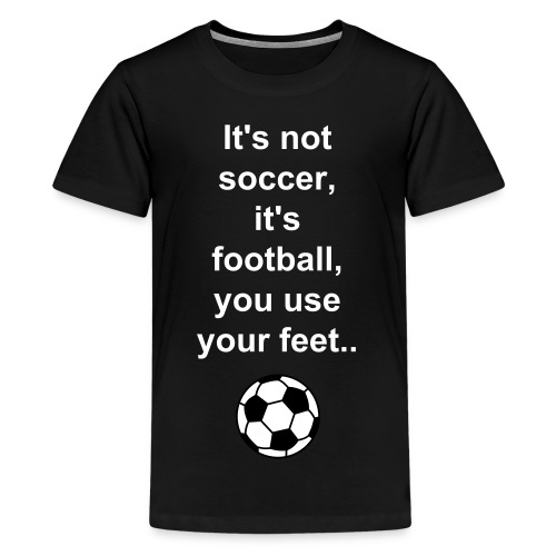 It's not soccer.. - Teenage Premium T-Shirt