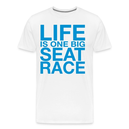 Life is One Big Seat Race - Men's Premium T-Shirt
