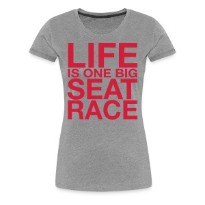 Life is One Big Seat Race - Women's Premium T-Shirt