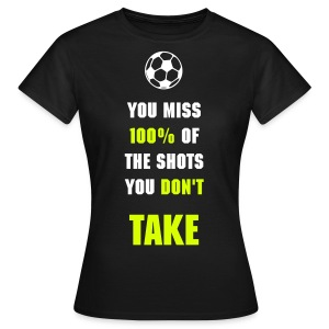 You Miss 100% of the Shots You Don't Take - Women's T-Shirt
