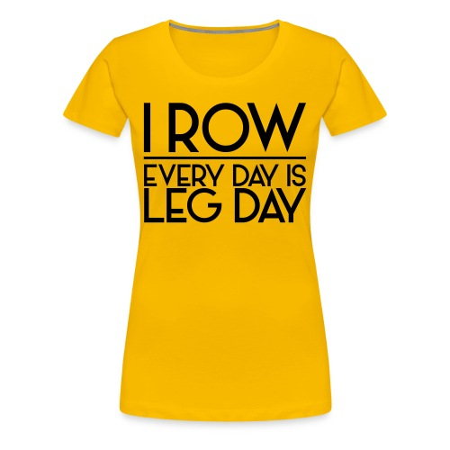 I Row. Every Day is Leg Day - Women's Premium T-Shirt