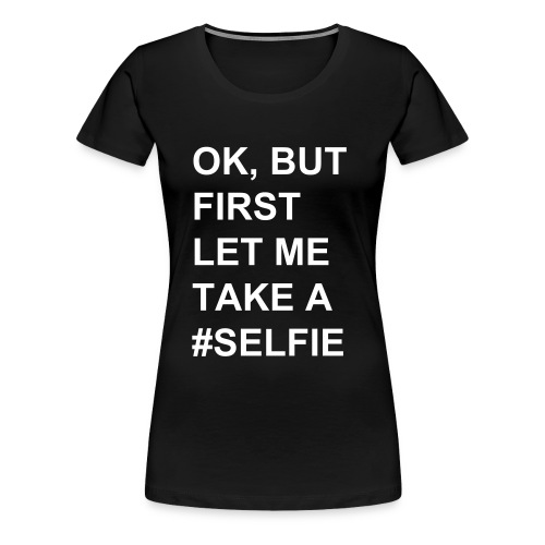 OK, BUT FIRST #Selfie - WOMEN - Frauen Premium T-Shirt