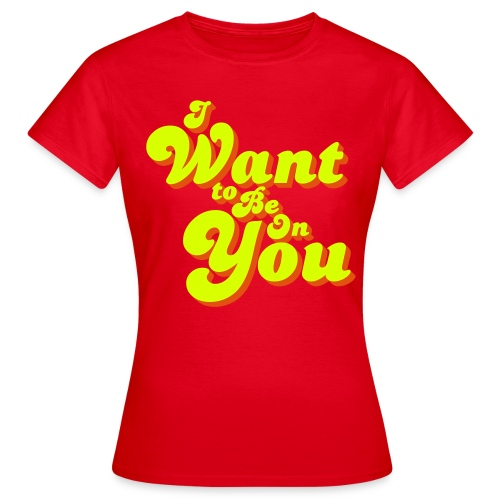 I Want To Be On You - Women's T-Shirt