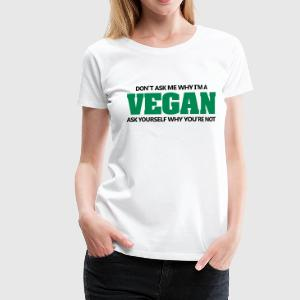 Don't ask me why I'm vegan. Why you're not? T-shirts - Premium-T-shirt dam