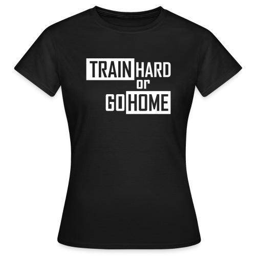 Train Hard Or Go Home - Women's T-Shirt