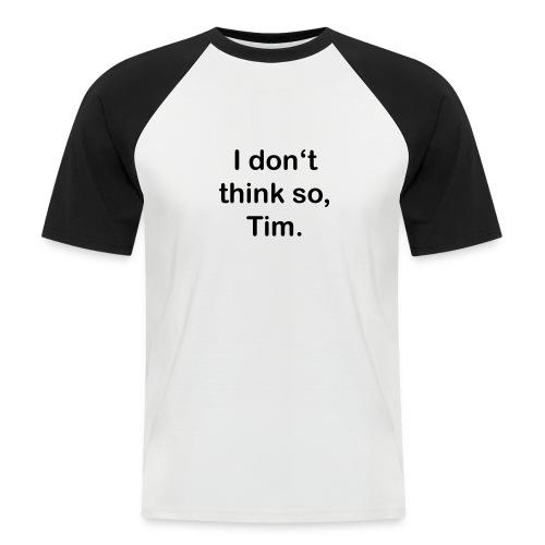 + I don't think so, Tim. - Men's Baseball T-Shirt