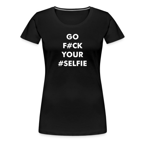 GO F#UCK YOUR #SELFIE - Premium T-skjorte for kvinner