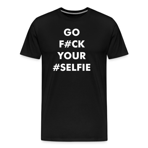 GO F#UCK YOUR #SELFIE - Premium T-skjorte for menn