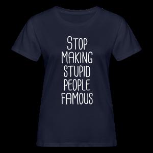 Stop making stupid people famous - Frauen Bio-T-Shirt