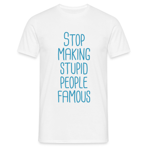 Stop making stupid people famous - Männer T-Shirt