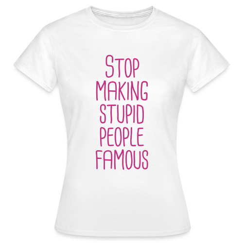 Stop making stupid people famous - Frauen T-Shirt