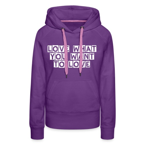 love what you want to love - Vrouwen Premium hoodie