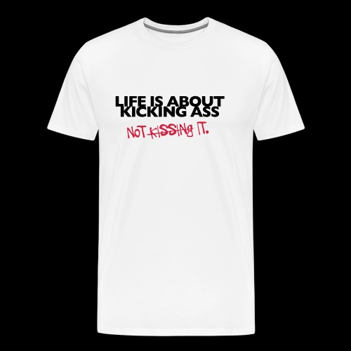 Shirt  Life is about kicking ass – not kissing it - Männer Premium T-Shirt
