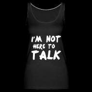 Tops ~ Frauen Premium Tank Top ~ Im Not Here To Talk
