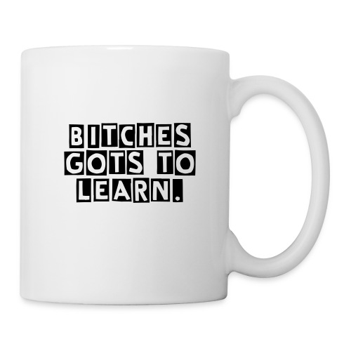 Bitches Gots To Learn! - Mug