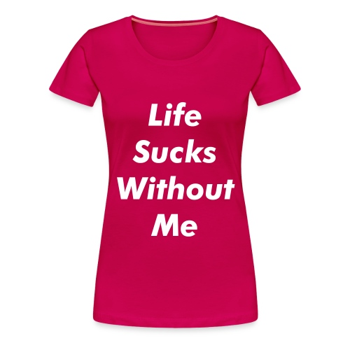 LIFE SUCKS WITHOUT ME By MissLiz - Women's Premium T-Shirt