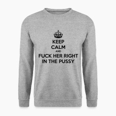 Keep calm and fuck her right in the pussy Hoodies & Sweatshirts