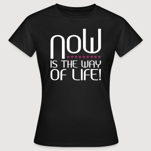 NOW is the way of life - Frauen T-Shirt