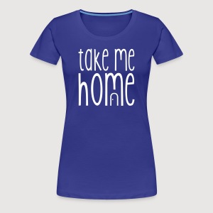 TAKE ME HOME - Frauen Premium T-Shirt