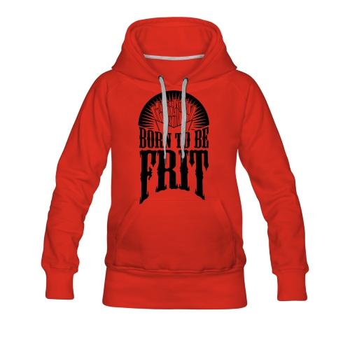 Sweat Femme born to be frit - Sweat-shirt à capuche Premium pour femmes