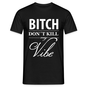 Bitsh Don´t Kill my Vibe Shirt - Männer T-Shirt