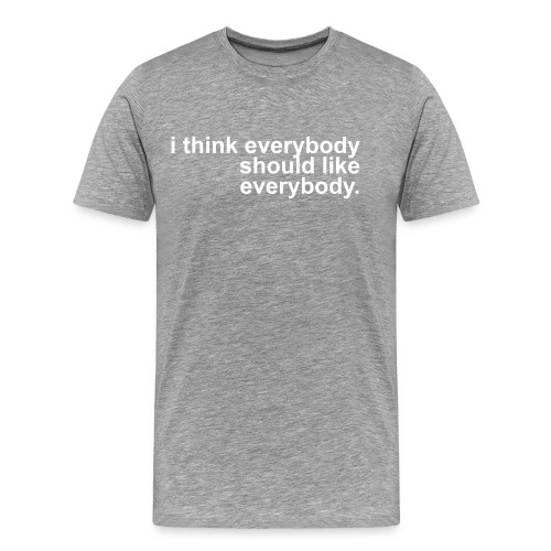i think everybody should like everybody - Premium T-skjorte for menn