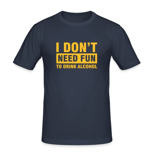 I don't need fun to drink alkohol - Männer Slim Fit T-Shirt