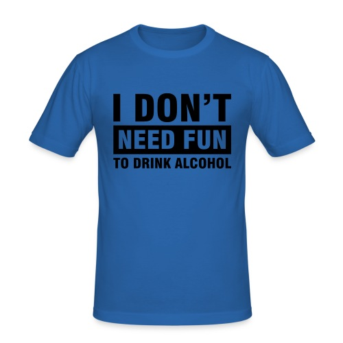 I don't need fun to drink alcohol - Männer Slim Fit T-Shirt