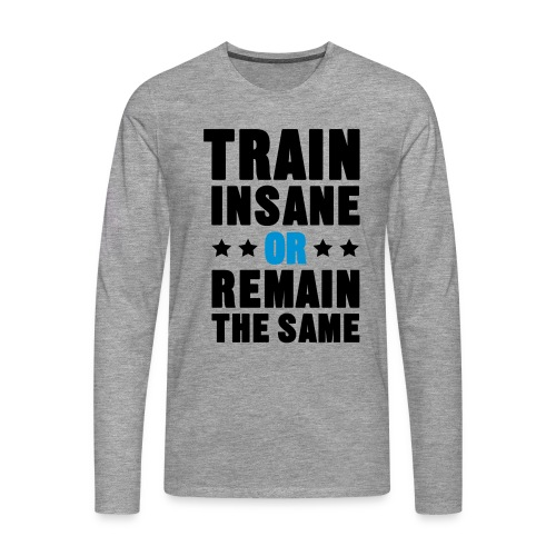 TRAIN INSANE OR REMAIN THE SAME - Premium langermet T-skjorte for menn