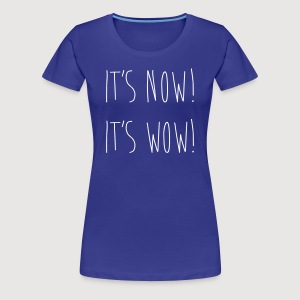 IT'S NOW! IT'S WOW! - Frauen Premium T-Shirt