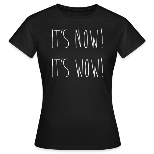 IT'S NOW! IT'S WOW! - Frauen T-Shirt