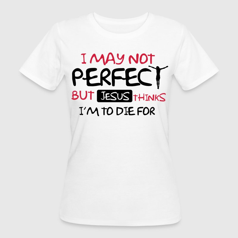 I'm not perfect but Jesus thinks I'm to die for T-shirts - Vrouwen Bio-T-shirt