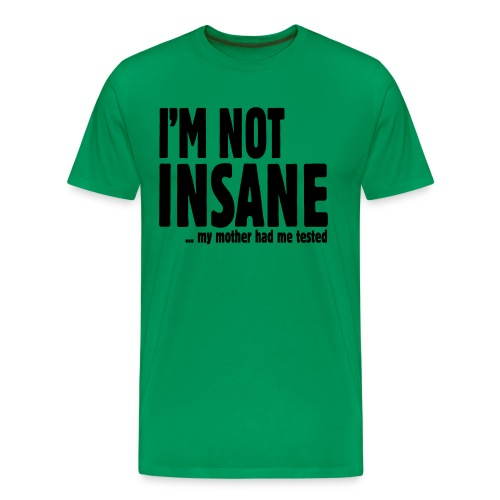 I'm not insane... my mother had me tested T-Shirt - Men's Premium T-Shirt